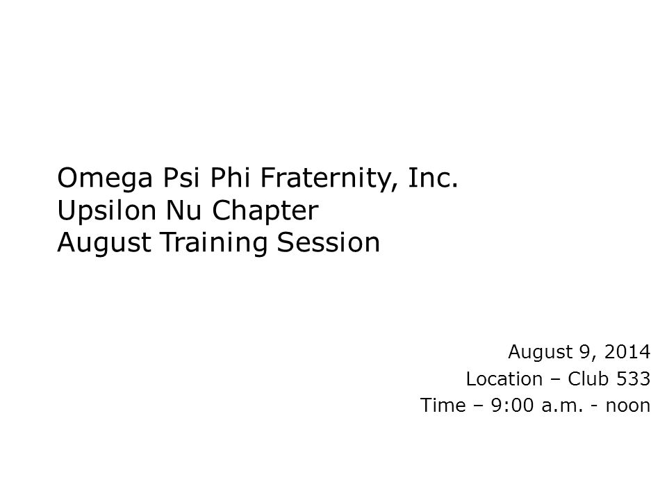 Omega Psi Phi Fraternity, Inc. Upsilon Nu Chapter August Training Session August 9, 2014 Location – Club 533 Time – 9:00 a.m. - noon