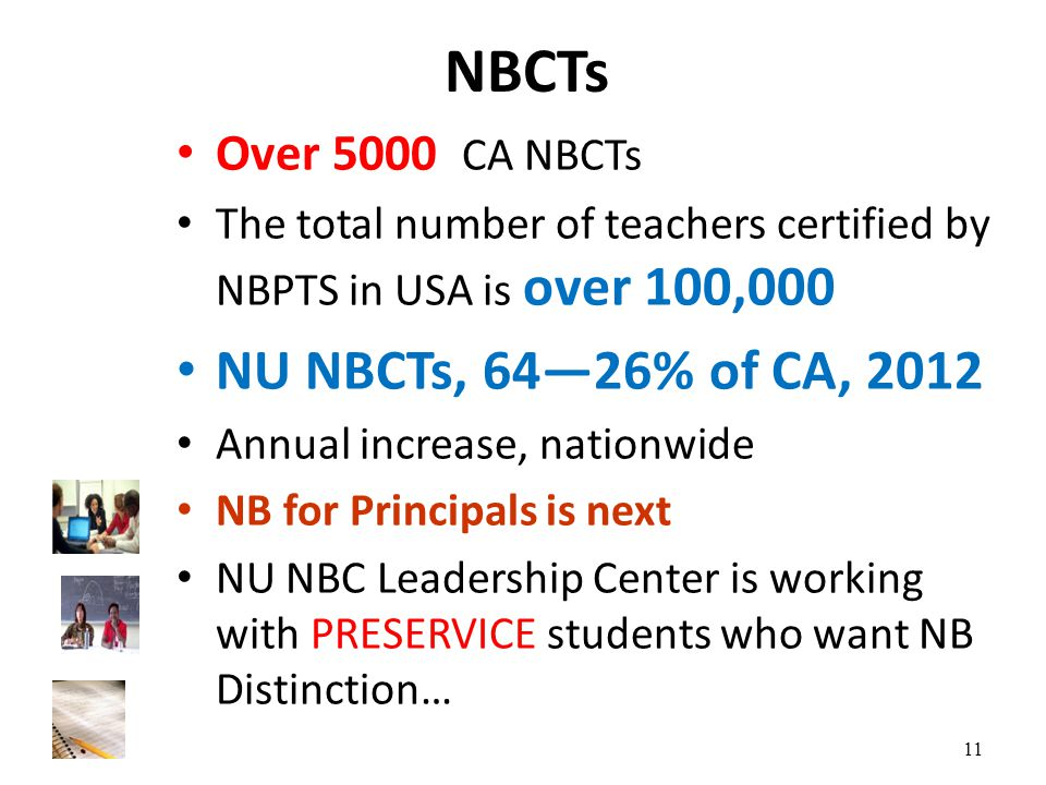 NBCTs Over 5000 CA NBCTs The total number of teachers certified by NBPTS in USA is over 100,000 NU NBCTs, 64—26% of CA, 2012 Annual increase, nationwide NB for Principals is next NU NBC Leadership Center is working with PRESERVICE students who want NB Distinction… 11