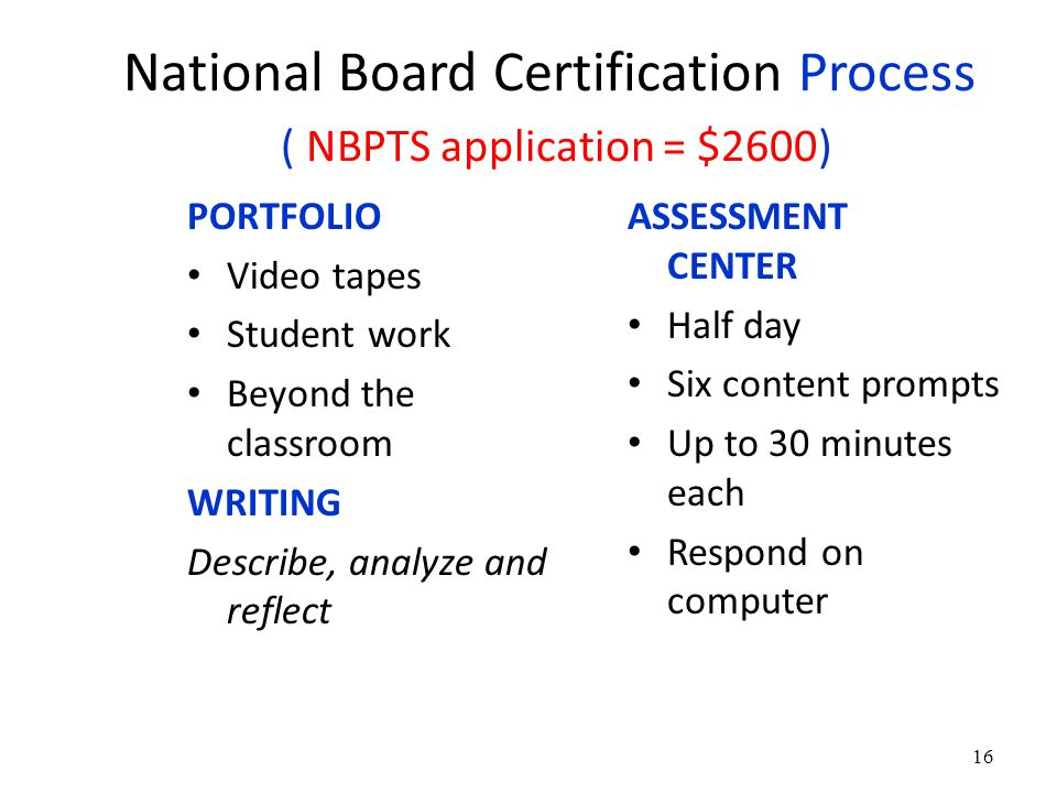 National Board Certification Process ( NBPTS application = $2600) PORTFOLIO Video tapes Student work Beyond the classroom WRITING Describe, analyze and reflect ASSESSMENT CENTER Half day Six content prompts Up to 30 minutes each Respond on computer 16