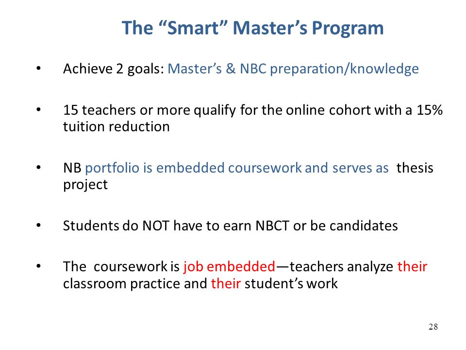 28 The Smart Master's Program Achieve 2 goals: Master's & NBC preparation/knowledge 15 teachers or more qualify for the online cohort with a 15% tuition reduction NB portfolio is embedded coursework and serves as thesis project Students do NOT have to earn NBCT or be candidates The coursework is job embedded—teachers analyze their classroom practice and their student's work