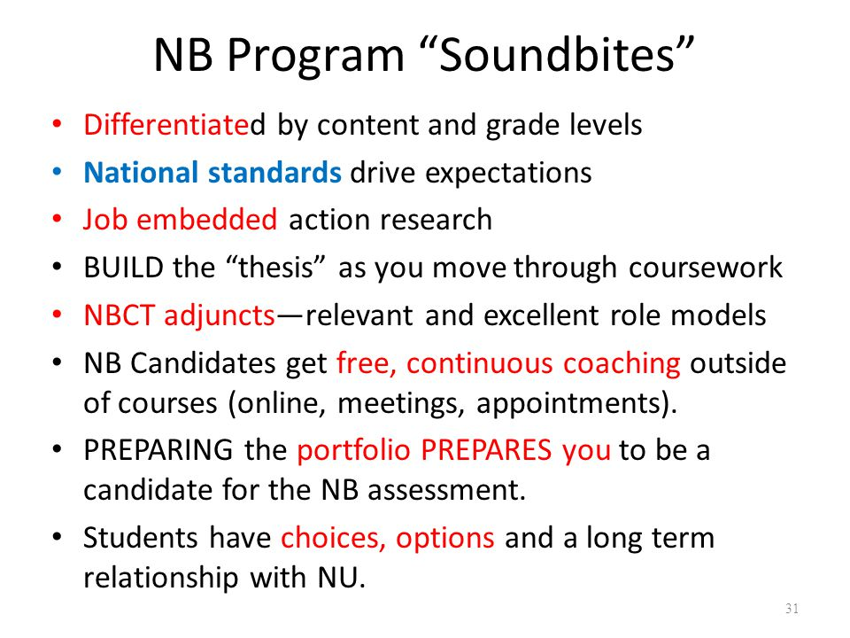 NB Program Soundbites Differentiated by content and grade levels National standards drive expectations Job embedded action research BUILD the thesis as you move through coursework NBCT adjuncts—relevant and excellent role models NB Candidates get free, continuous coaching outside of courses (online, meetings, appointments).