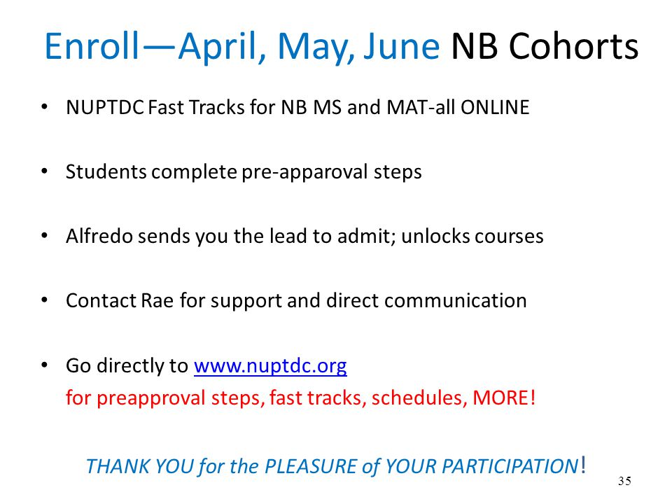 Enroll—April, May, June NB Cohorts NUPTDC Fast Tracks for NB MS and MAT-all ONLINE Students complete pre-apparoval steps Alfredo sends you the lead to admit; unlocks courses Contact Rae for support and direct communication Go directly to www.nuptdc.orgwww.nuptdc.org for preapproval steps, fast tracks, schedules, MORE.