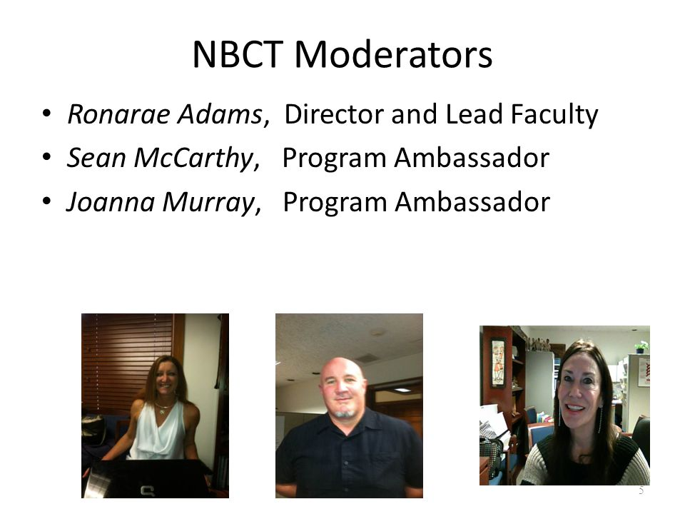 NBCT Moderators Ronarae Adams, Director and Lead Faculty Sean McCarthy, Program Ambassador Joanna Murray, Program Ambassador 5