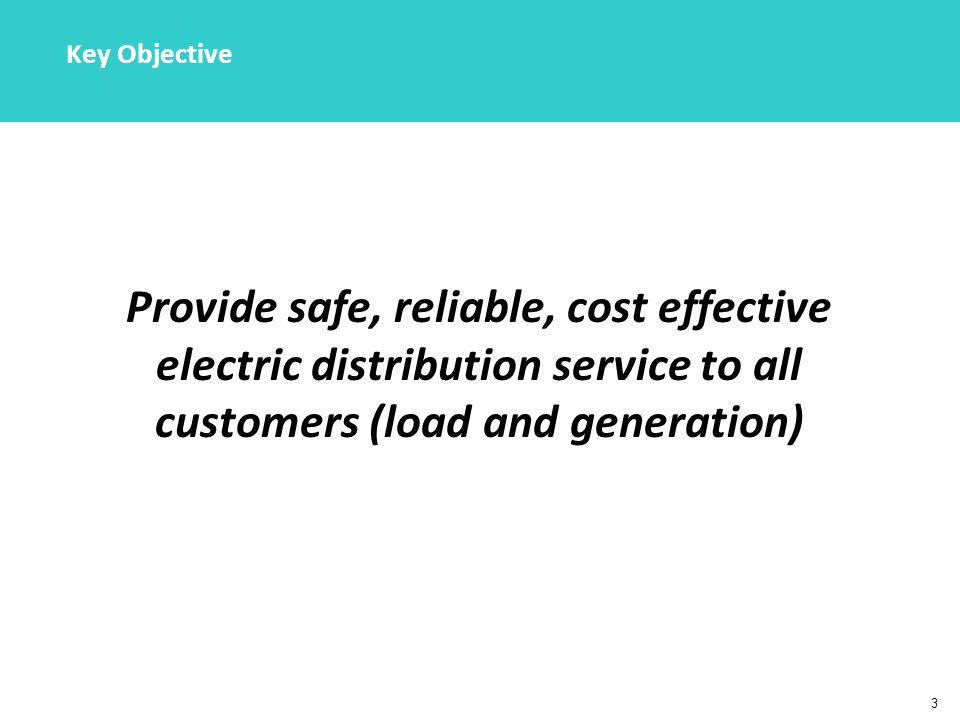 3 Key Objective Provide safe, reliable, cost effective electric distribution service to all customers (load and generation)