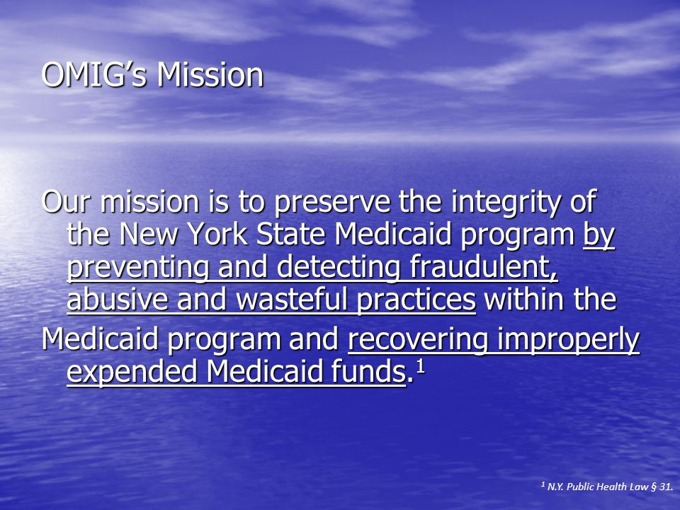 OMIG's Mission Our mission is to preserve the integrity of the New York State Medicaid program by preventing and detecting fraudulent, abusive and wasteful practices within the Medicaid program and recovering improperly expended Medicaid funds.