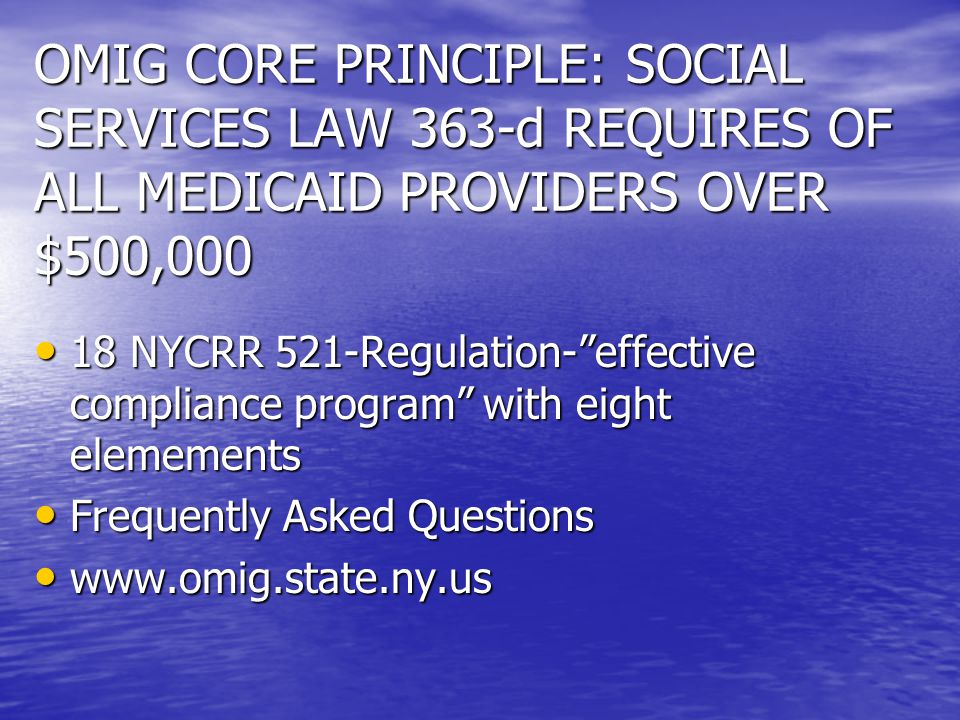 OMIG CORE PRINCIPLE: SOCIAL SERVICES LAW 363-d REQUIRES OF ALL MEDICAID PROVIDERS OVER $500,000 18 NYCRR 521-Regulation- effective compliance program with eight elemements 18 NYCRR 521-Regulation- effective compliance program with eight elemements Frequently Asked Questions Frequently Asked Questions www.omig.state.ny.us www.omig.state.ny.us