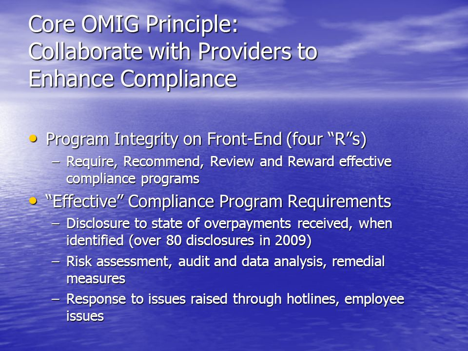 Core OMIG Principle: Collaborate with Providers to Enhance Compliance Program Integrity on Front-End (four R s) Program Integrity on Front-End (four R s) –Require, Recommend, Review and Reward effective compliance programs Effective Compliance Program Requirements Effective Compliance Program Requirements –Disclosure to state of overpayments received, when identified (over 80 disclosures in 2009) –Risk assessment, audit and data analysis, remedial measures –Response to issues raised through hotlines, employee issues