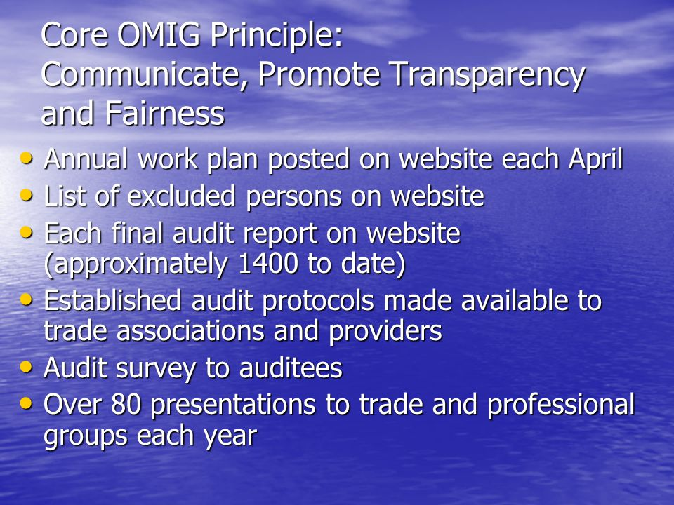 Core OMIG Principle: Communicate, Promote Transparency and Fairness Annual work plan posted on website each April Annual work plan posted on website each April List of excluded persons on website List of excluded persons on website Each final audit report on website (approximately 1400 to date) Each final audit report on website (approximately 1400 to date) Established audit protocols made available to trade associations and providers Established audit protocols made available to trade associations and providers Audit survey to auditees Audit survey to auditees Over 80 presentations to trade and professional groups each year Over 80 presentations to trade and professional groups each year