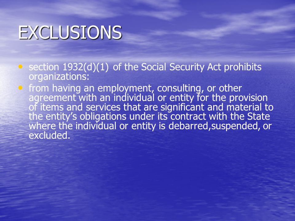 EXCLUSIONS section 1932(d)(1) of the Social Security Act prohibits organizations: from having an employment, consulting, or other agreement with an individual or entity for the provision of items and services that are significant and material to the entity's obligations under its contract with the State where the individual or entity is debarred,suspended, or excluded.