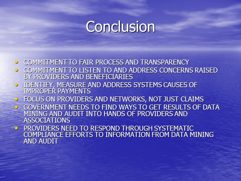 Conclusion COMMITMENT TO FAIR PROCESS AND TRANSPARENCY COMMITMENT TO FAIR PROCESS AND TRANSPARENCY COMMITMENT TO LISTEN TO AND ADDRESS CONCERNS RAISED BY PROVIDERS AND BENEFICIARIES COMMITMENT TO LISTEN TO AND ADDRESS CONCERNS RAISED BY PROVIDERS AND BENEFICIARIES IDENTIFY, MEASURE AND ADDRESS SYSTEMS CAUSES OF IMPROPER PAYMENTS IDENTIFY, MEASURE AND ADDRESS SYSTEMS CAUSES OF IMPROPER PAYMENTS FOCUS ON PROVIDERS AND NETWORKS, NOT JUST CLAIMS FOCUS ON PROVIDERS AND NETWORKS, NOT JUST CLAIMS GOVERNMENT NEEDS TO FIND WAYS TO GET RESULTS OF DATA MINING AND AUDIT INTO HANDS OF PROVIDERS AND ASSOCIATIONS GOVERNMENT NEEDS TO FIND WAYS TO GET RESULTS OF DATA MINING AND AUDIT INTO HANDS OF PROVIDERS AND ASSOCIATIONS PROVIDERS NEED TO RESPOND THROUGH SYSTEMATIC COMPLIANCE EFFORTS TO INFORMATION FROM DATA MINING AND AUDIT PROVIDERS NEED TO RESPOND THROUGH SYSTEMATIC COMPLIANCE EFFORTS TO INFORMATION FROM DATA MINING AND AUDIT
