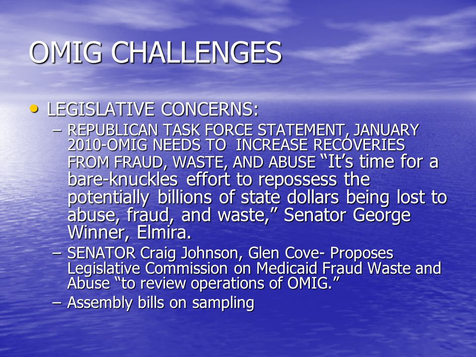 OMIG CHALLENGES LEGISLATIVE CONCERNS: LEGISLATIVE CONCERNS: –REPUBLICAN TASK FORCE STATEMENT, JANUARY 2010-OMIG NEEDS TO INCREASE RECOVERIES FROM FRAUD, WASTE, AND ABUSE It's time for a bare-knuckles effort to repossess the potentially billions of state dollars being lost to abuse, fraud, and waste, Senator George Winner, Elmira.