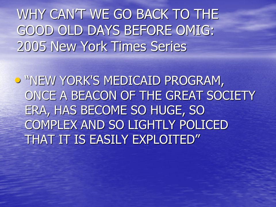 WHY CAN'T WE GO BACK TO THE GOOD OLD DAYS BEFORE OMIG: 2005 New York Times Series NEW YORK S MEDICAID PROGRAM, ONCE A BEACON OF THE GREAT SOCIETY ERA, HAS BECOME SO HUGE, SO COMPLEX AND SO LIGHTLY POLICED THAT IT IS EASILY EXPLOITED NEW YORK S MEDICAID PROGRAM, ONCE A BEACON OF THE GREAT SOCIETY ERA, HAS BECOME SO HUGE, SO COMPLEX AND SO LIGHTLY POLICED THAT IT IS EASILY EXPLOITED