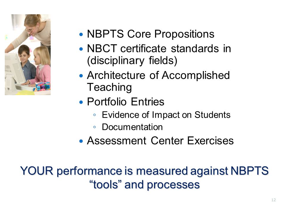 12 NBPTS Core Propositions NBCT certificate standards in (disciplinary fields) Architecture of Accomplished Teaching Portfolio Entries ◦ Evidence of Impact on Students ◦ Documentation Assessment Center Exercises YOUR performance is measured against NBPTS tools and processes