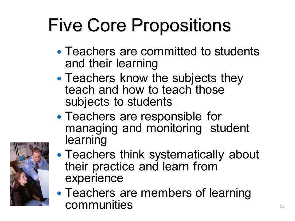 13 Five Core Propositions Teachers are committed to students and their learning Teachers know the subjects they teach and how to teach those subjects to students Teachers are responsible for managing and monitoring student learning Teachers think systematically about their practice and learn from experience Teachers are members of learning communities