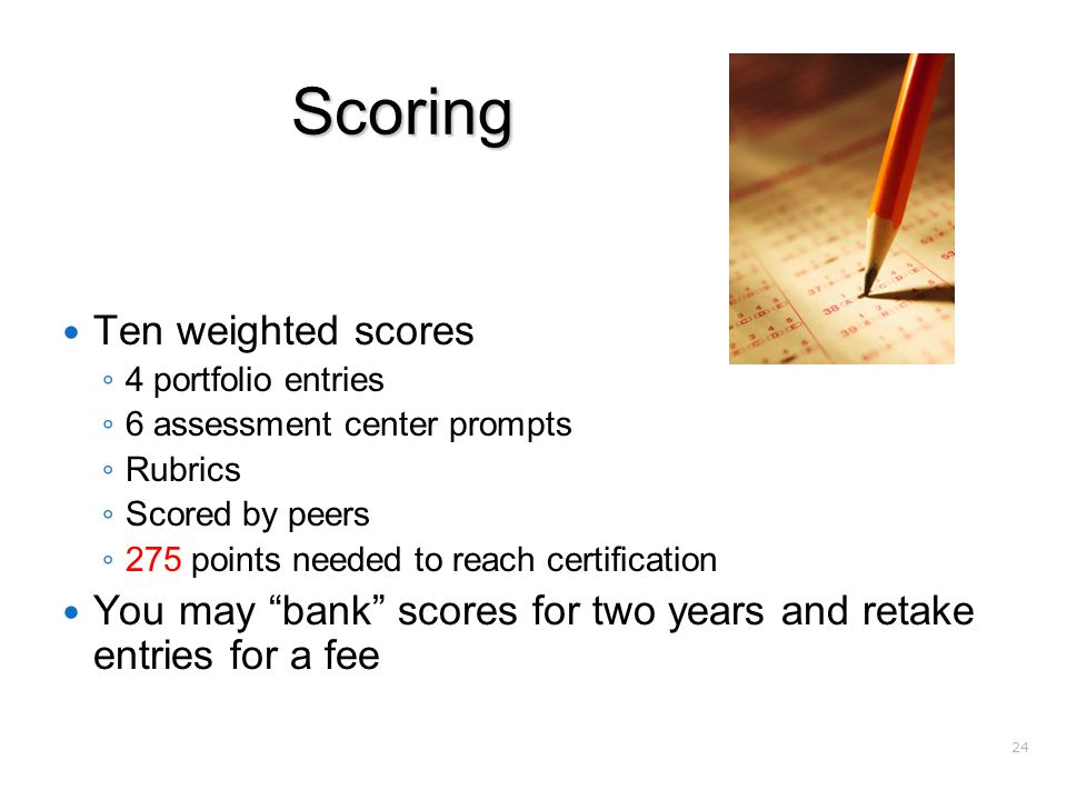 24 Scoring Ten weighted scores ◦ 4 portfolio entries ◦ 6 assessment center prompts ◦ Rubrics ◦ Scored by peers ◦ 275 points needed to reach certification You may bank scores for two years and retake entries for a fee