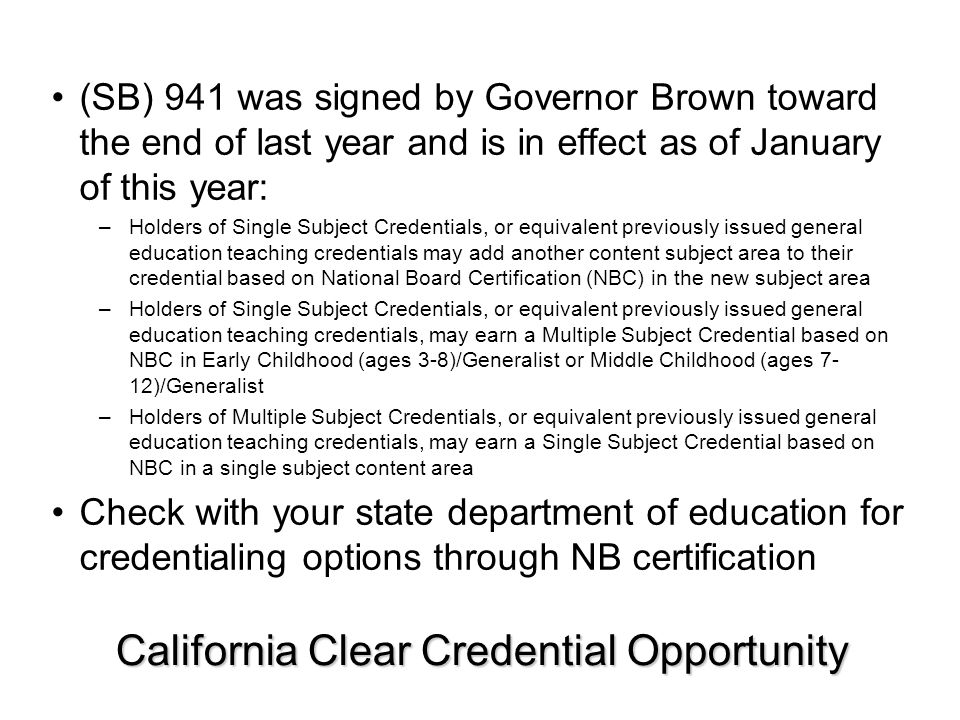California Clear Credential Opportunity (SB) 941 was signed by Governor Brown toward the end of last year and is in effect as of January of this year: –Holders of Single Subject Credentials, or equivalent previously issued general education teaching credentials may add another content subject area to their credential based on National Board Certification (NBC) in the new subject area –Holders of Single Subject Credentials, or equivalent previously issued general education teaching credentials, may earn a Multiple Subject Credential based on NBC in Early Childhood (ages 3-8)/Generalist or Middle Childhood (ages 7- 12)/Generalist –Holders of Multiple Subject Credentials, or equivalent previously issued general education teaching credentials, may earn a Single Subject Credential based on NBC in a single subject content area Check with your state department of education for credentialing options through NB certification