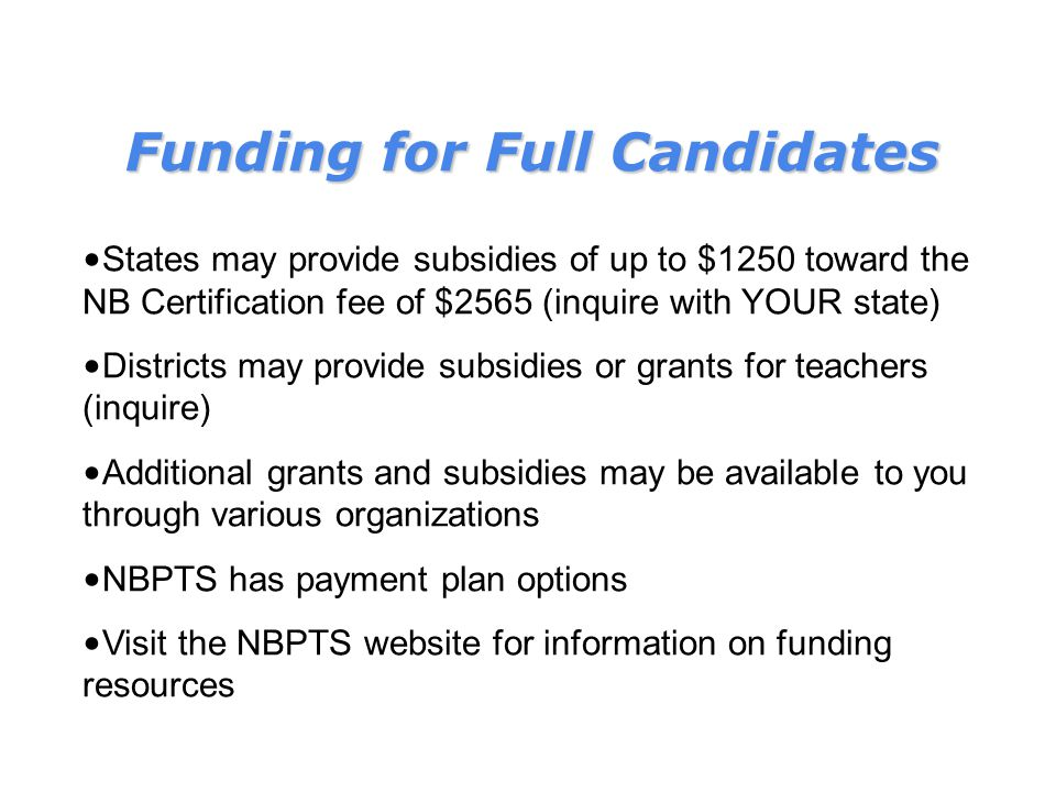 Funding for Full Candidates States may provide subsidies of up to $1250 toward the NB Certification fee of $2565 (inquire with YOUR state) Districts may provide subsidies or grants for teachers (inquire) Additional grants and subsidies may be available to you through various organizations NBPTS has payment plan options Visit the NBPTS website for information on funding resources
