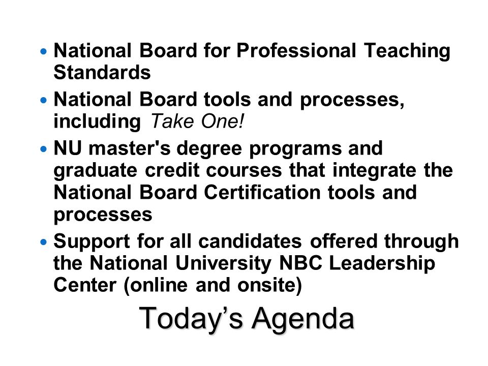 Today's Agenda National Board for Professional Teaching Standards National Board tools and processes, including Take One.
