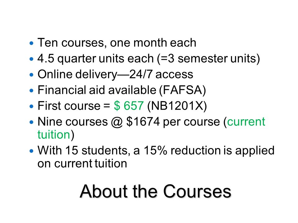 About the Courses Ten courses, one month each 4.5 quarter units each (=3 semester units) Online delivery—24/7 access Financial aid available (FAFSA) First course = $ 657 (NB1201X) Nine courses @ $1674 per course (current tuition) With 15 students, a 15% reduction is applied on current tuition