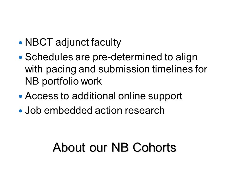 About our NB Cohorts NBCT adjunct faculty Schedules are pre-determined to align with pacing and submission timelines for NB portfolio work Access to additional online support Job embedded action research