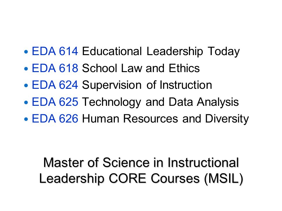 Master of Science in Instructional Leadership CORE Courses (MSIL) EDA 614 Educational Leadership Today EDA 618 School Law and Ethics EDA 624 Supervision of Instruction EDA 625 Technology and Data Analysis EDA 626 Human Resources and Diversity