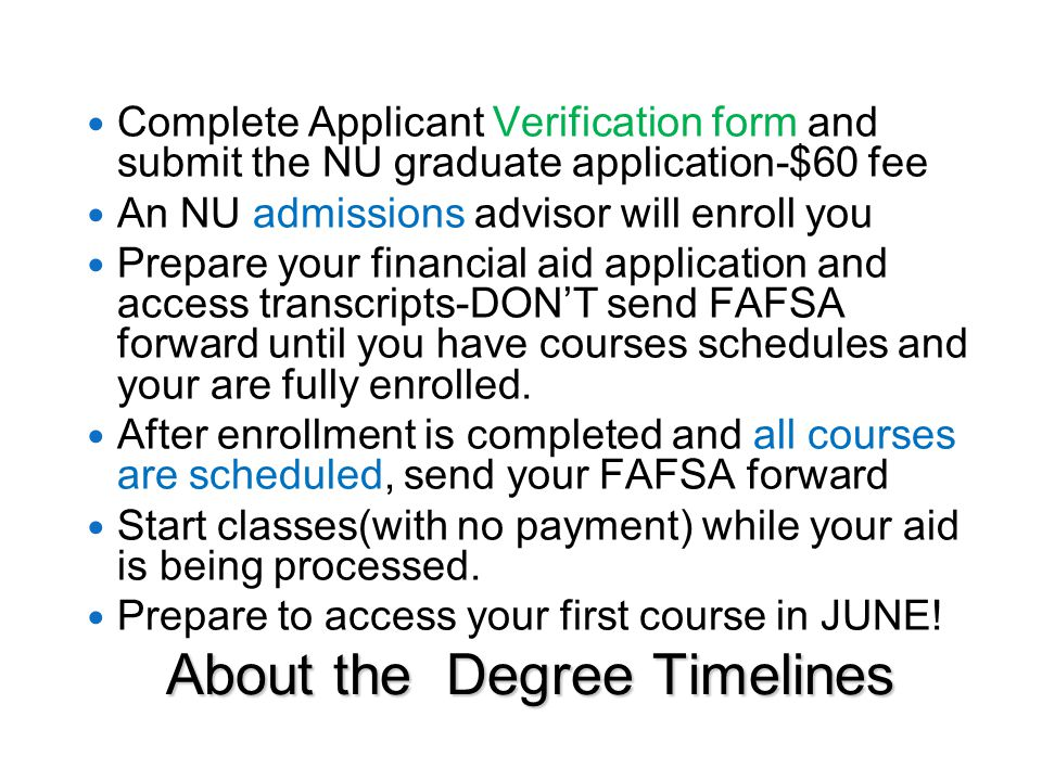 About the Degree Timelines Complete Applicant Verification form and submit the NU graduate application-$60 fee An NU admissions advisor will enroll you Prepare your financial aid application and access transcripts-DON'T send FAFSA forward until you have courses schedules and your are fully enrolled.