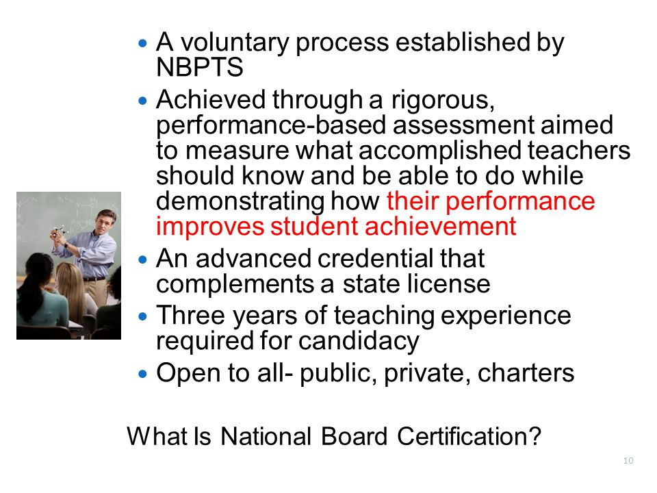10 A voluntary process established by NBPTS Achieved through a rigorous, performance-based assessment aimed to measure what accomplished teachers should know and be able to do while demonstrating how their performance improves student achievement An advanced credential that complements a state license Three years of teaching experience required for candidacy Open to all- public, private, charters What Is National Board Certification?