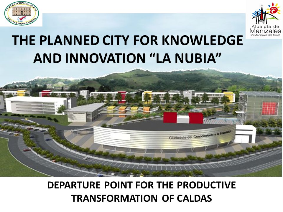 """THE PLANNED CITY FOR KNOWLEDGE AND INNOVATION """"LA NUBIA"""" DEPARTURE POINT FOR THE PRODUCTIVE TRANSFORMATION OF CALDAS"""