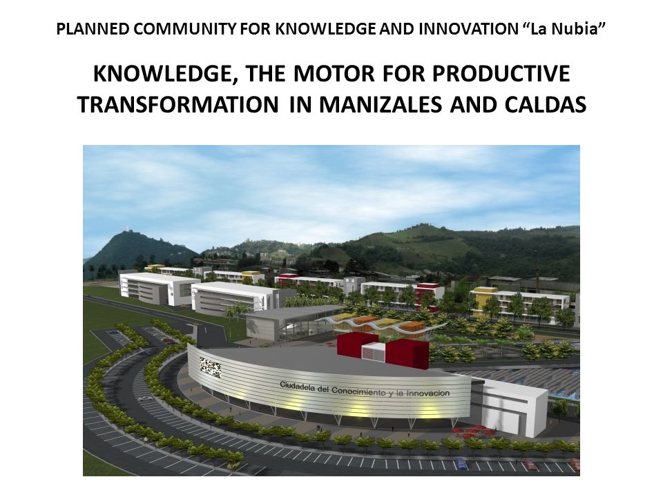 """PLANNED COMMUNITY FOR KNOWLEDGE AND INNOVATION """"La Nubia"""" KNOWLEDGE, THE MOTOR FOR PRODUCTIVE TRANSFORMATION IN MANIZALES AND CALDAS"""