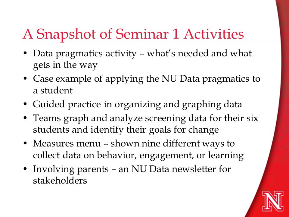 A Snapshot of Seminar 1 Activities Data pragmatics activity – what's needed and what gets in the way Case example of applying the NU Data pragmatics to a student Guided practice in organizing and graphing data Teams graph and analyze screening data for their six students and identify their goals for change Measures menu – shown nine different ways to collect data on behavior, engagement, or learning Involving parents – an NU Data newsletter for stakeholders