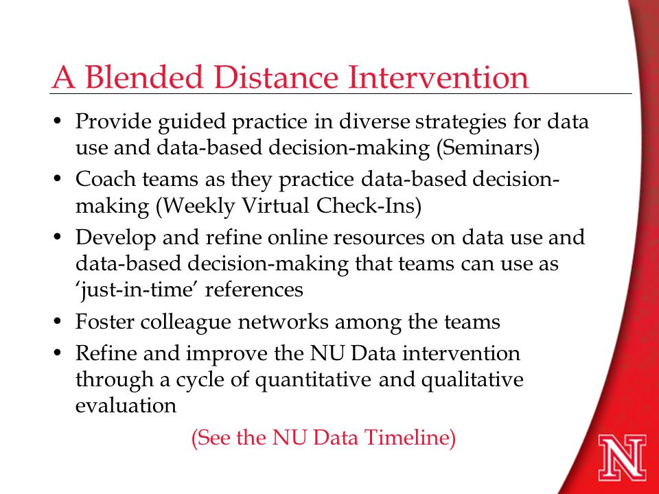 A Blended Distance Intervention Provide guided practice in diverse strategies for data use and data-based decision-making (Seminars) Coach teams as they practice data-based decision- making (Weekly Virtual Check-Ins) Develop and refine online resources on data use and data-based decision-making that teams can use as 'just-in-time' references Foster colleague networks among the teams Refine and improve the NU Data intervention through a cycle of quantitative and qualitative evaluation (See the NU Data Timeline)