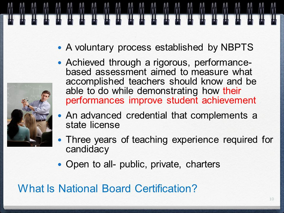 10 A voluntary process established by NBPTS Achieved through a rigorous, performance- based assessment aimed to measure what accomplished teachers should know and be able to do while demonstrating how their performances improve student achievement An advanced credential that complements a state license Three years of teaching experience required for candidacy Open to all- public, private, charters What Is National Board Certification