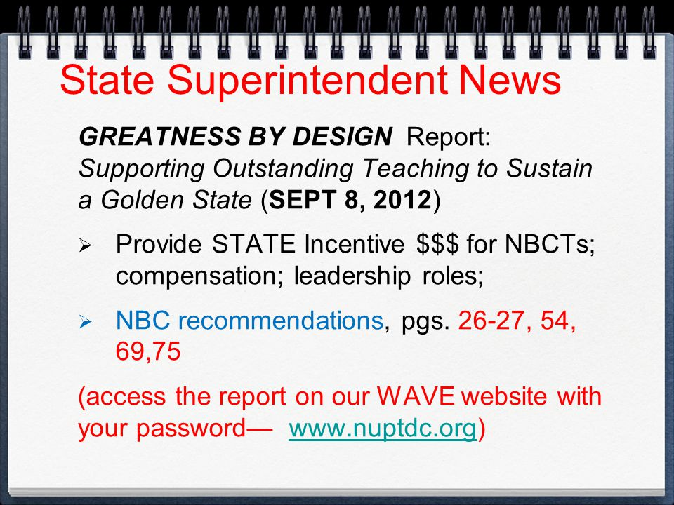 State Superintendent News GREATNESS BY DESIGN Report: Supporting Outstanding Teaching to Sustain a Golden State (SEPT 8, 2012)  Provide STATE Incentive $$$ for NBCTs; compensation; leadership roles;  NBC recommendations, pgs.