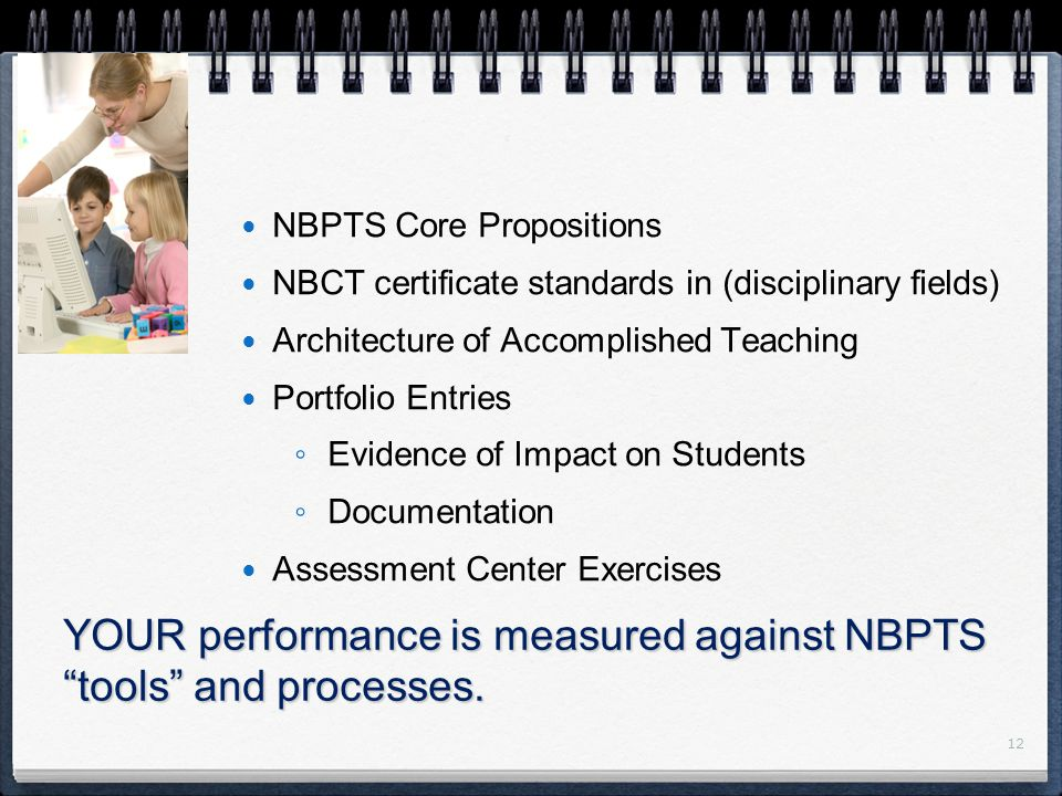 12 NBPTS Core Propositions NBCT certificate standards in (disciplinary fields) Architecture of Accomplished Teaching Portfolio Entries ◦ Evidence of Impact on Students ◦ Documentation Assessment Center Exercises YOUR performance is measured against NBPTS tools and processes.