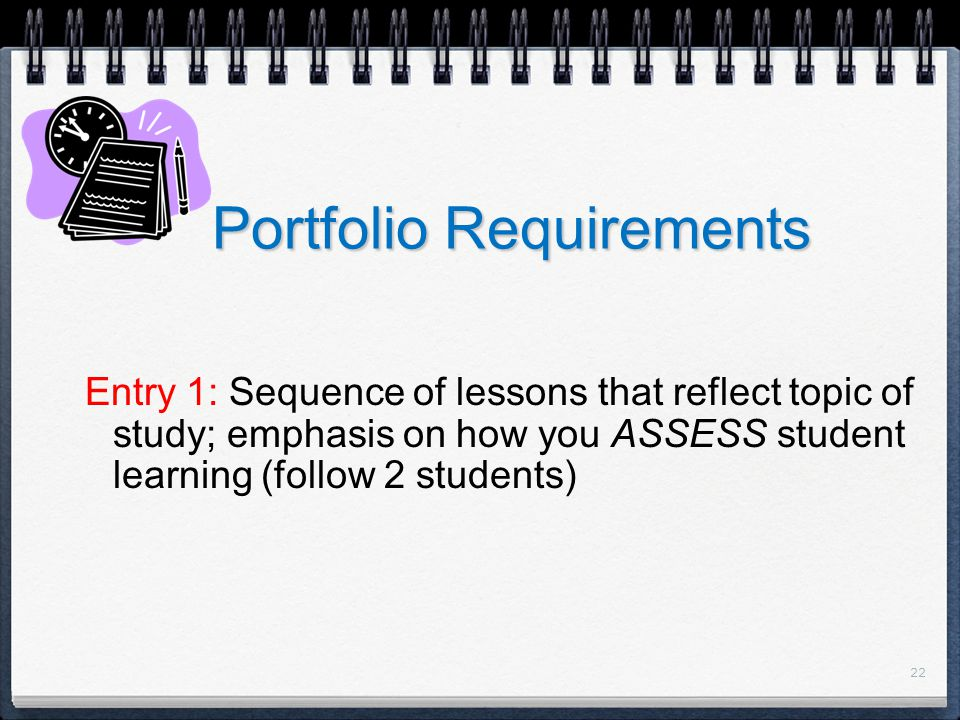 22 Portfolio Requirements Entry 1: Sequence of lessons that reflect topic of study; emphasis on how you ASSESS student learning (follow 2 students)