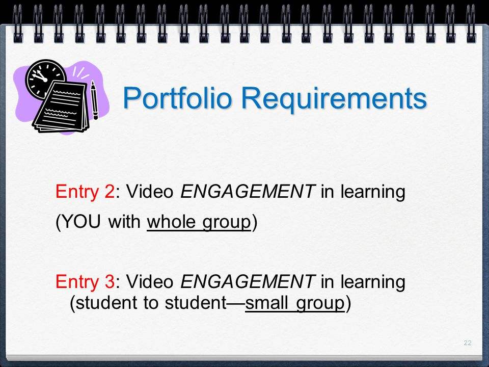 22 Portfolio Requirements Entry 2: Video ENGAGEMENT in learning (YOU with whole group) Entry 3: Video ENGAGEMENT in learning (student to student—small group)