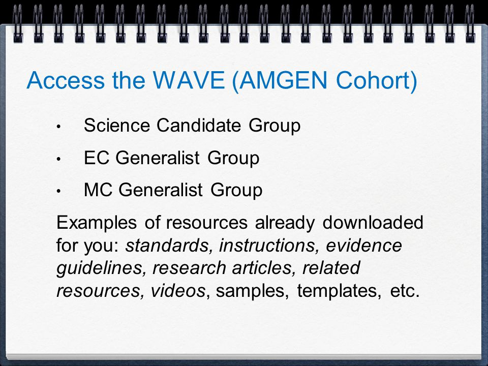 Access the WAVE (AMGEN Cohort) Science Candidate Group EC Generalist Group MC Generalist Group Examples of resources already downloaded for you: standards, instructions, evidence guidelines, research articles, related resources, videos, samples, templates, etc.