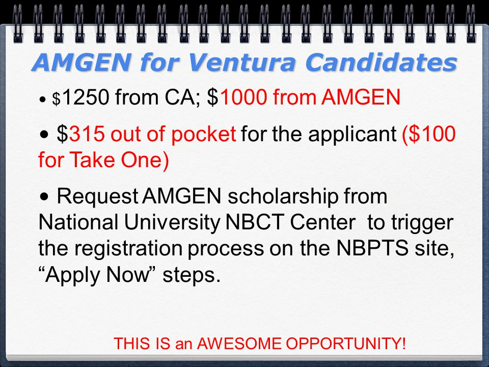 AMGEN for Ventura Candidates $ 1250 from CA; $1000 from AMGEN $315 out of pocket for the applicant ($100 for Take One) Request AMGEN scholarship from National University NBCT Center to trigger the registration process on the NBPTS site, Apply Now steps.