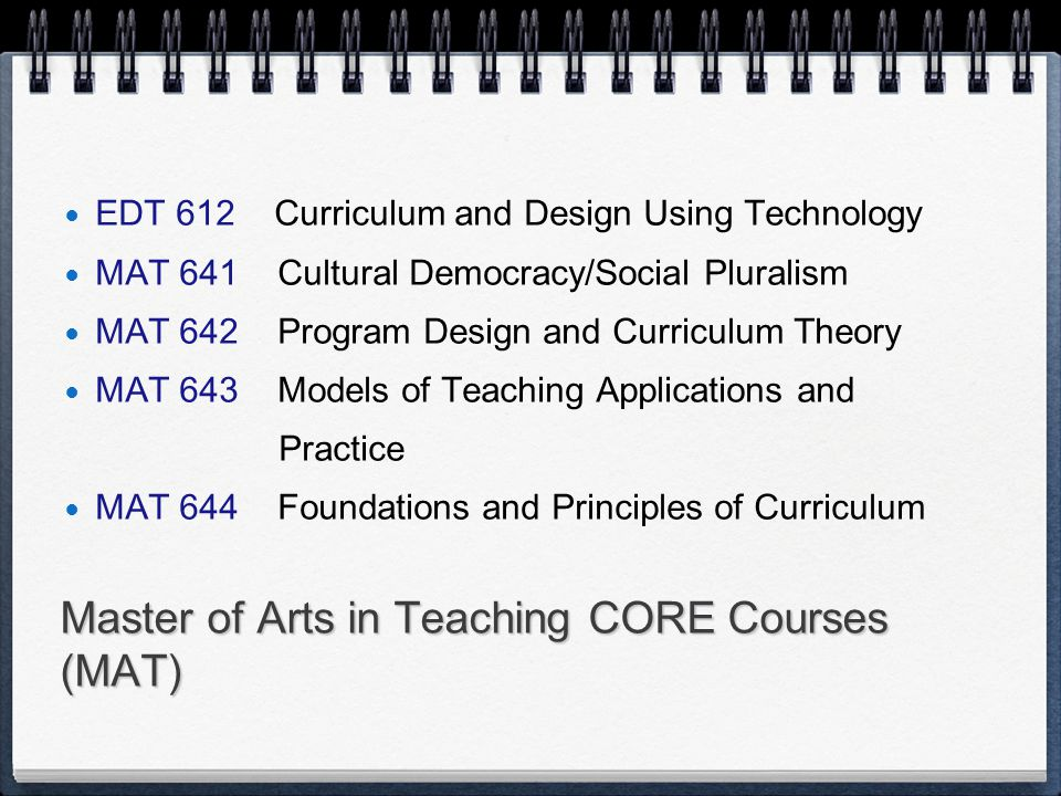 Master of Arts in Teaching CORE Courses (MAT) EDT 612 Curriculum and Design Using Technology MAT 641 Cultural Democracy/Social Pluralism MAT 642 Program Design and Curriculum Theory MAT 643 Models of Teaching Applications and Practice MAT 644 Foundations and Principles of Curriculum