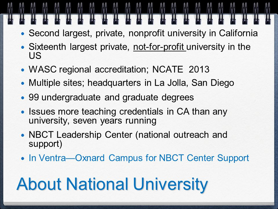 About National University Second largest, private, nonprofit university in California Sixteenth largest private, not-for-profit university in the US WASC regional accreditation; NCATE 2013 Multiple sites; headquarters in La Jolla, San Diego 99 undergraduate and graduate degrees Issues more teaching credentials in CA than any university, seven years running NBCT Leadership Center (national outreach and support) In Ventra—Oxnard Campus for NBCT Center Support