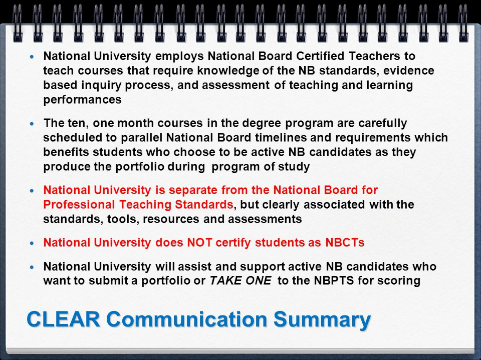 CLEAR Communication Summary National University employs National Board Certified Teachers to teach courses that require knowledge of the NB standards, evidence based inquiry process, and assessment of teaching and learning performances The ten, one month courses in the degree program are carefully scheduled to parallel National Board timelines and requirements which benefits students who choose to be active NB candidates as they produce the portfolio during program of study National University is separate from the National Board for Professional Teaching Standards, but clearly associated with the standards, tools, resources and assessments National University does NOT certify students as NBCTs National University will assist and support active NB candidates who want to submit a portfolio or TAKE ONE to the NBPTS for scoring