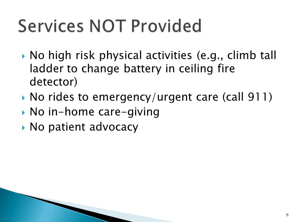  No high risk physical activities (e.g., climb tall ladder to change battery in ceiling fire detector)  No rides to emergency/urgent care (call 911)  No in-home care-giving  No patient advocacy 6