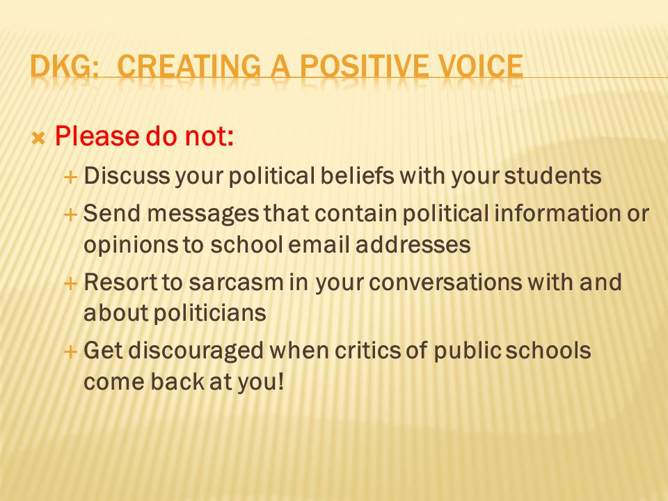  Please do not:  Discuss your political beliefs with your students  Send messages that contain political information or opinions to school email addresses  Resort to sarcasm in your conversations with and about politicians  Get discouraged when critics of public schools come back at you!