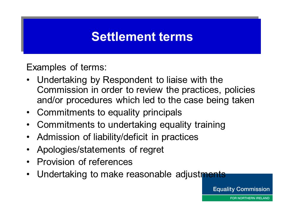 Settlement terms Examples of terms: Undertaking by Respondent to liaise with the Commission in order to review the practices, policies and/or procedur