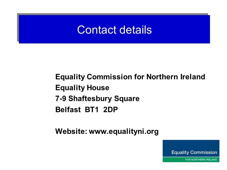 Contact details Equality Commission for Northern Ireland Equality House 7-9 Shaftesbury Square Belfast BT1 2DP Website: www.equalityni.org