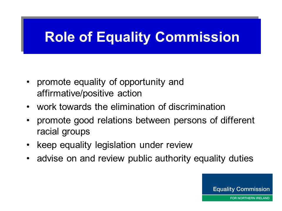 Role of Equality Commission promote equality of opportunity and affirmative/positive action work towards the elimination of discrimination promote goo