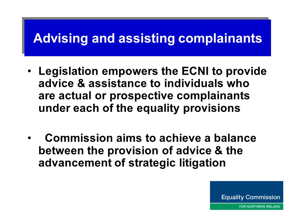 Advising and assisting complainants Legislation empowers the ECNI to provide advice & assistance to individuals who are actual or prospective complain
