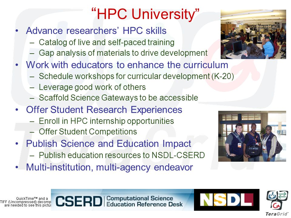 HPC University Advance researchers' HPC skills –Catalog of live and self-paced training –Gap analysis of materials to drive development Work with educators to enhance the curriculum –Schedule workshops for curricular development (K-20) –Leverage good work of others –Scaffold Science Gateways to be accessible Offer Student Research Experiences –Enroll in HPC internship opportunities –Offer Student Competitions Publish Science and Education Impact –Publish education resources to NSDL-CSERD Multi-institution, multi-agency endeavor