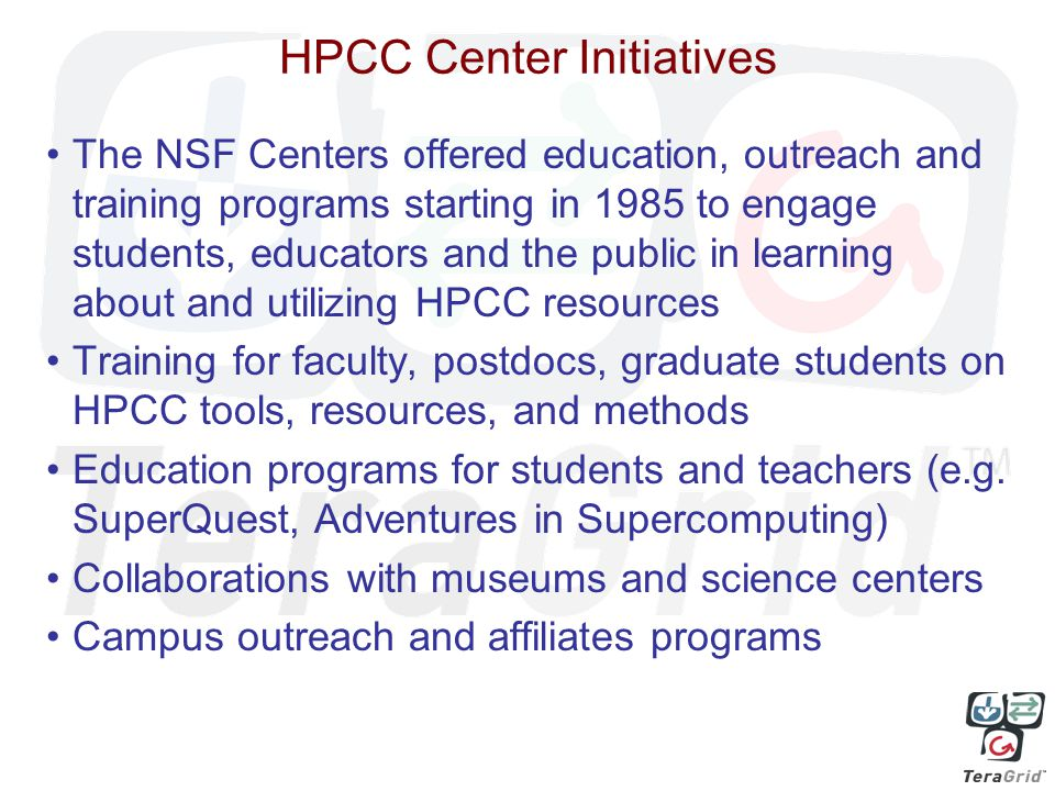 HPCC Center Initiatives The NSF Centers offered education, outreach and training programs starting in 1985 to engage students, educators and the public in learning about and utilizing HPCC resources Training for faculty, postdocs, graduate students on HPCC tools, resources, and methods Education programs for students and teachers (e.g.