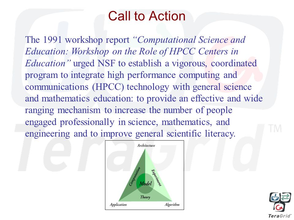 Call to Action The 1991 workshop report Computational Science and Education: Workshop on the Role of HPCC Centers in Education urged NSF to establish a vigorous, coordinated program to integrate high performance computing and communications (HPCC) technology with general science and mathematics education: to provide an effective and wide ranging mechanism to increase the number of people engaged professionally in science, mathematics, and engineering and to improve general scientific literacy.